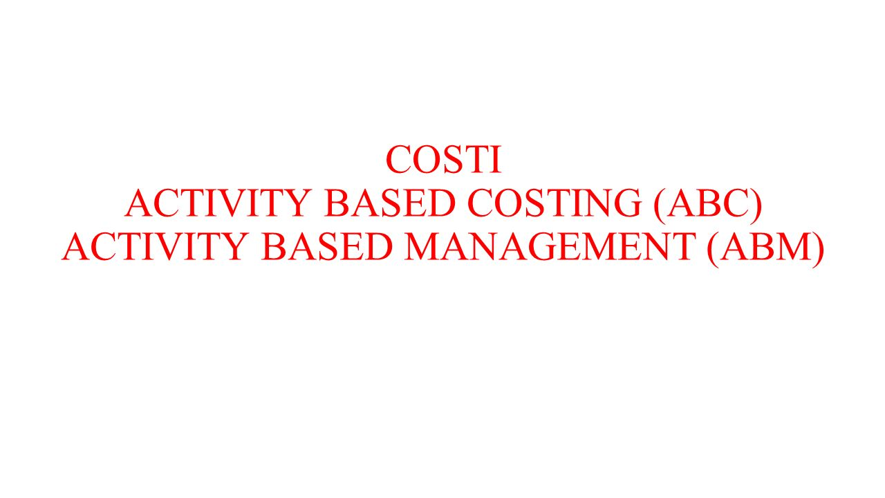 COSTI ACTIVITY BASED COSTING (ABC) ACTIVITY BASED MANAGEMENT (ABM)