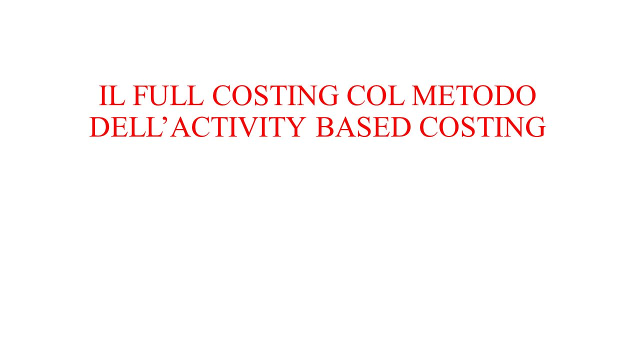 IL FULL COSTING COL METODO DELL'ACTIVITY BASED COSTING