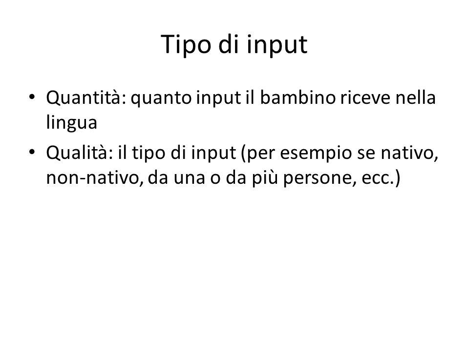 Tipo di input Quantità: quanto input il bambino riceve nella lingua