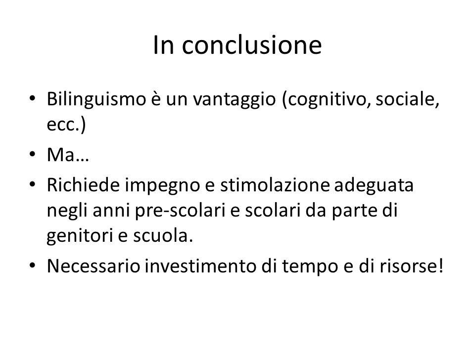In conclusione Bilinguismo è un vantaggio (cognitivo, sociale, ecc.)