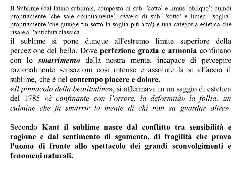 Il Sublime (dal latino sublimis, composto di sub- 'sotto' e limus 'obliquo'; quindi propriamente 'che sale obliquamente', ovvero di sub- sotto e limen- soglia , propriamente che giunge fin sotto la soglia più alta ) è una categoria estetica che risale all antichità classica.