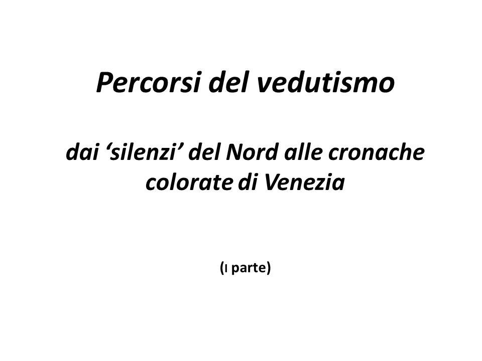 Percorsi del vedutismo dai 'silenzi' del Nord alle cronache colorate di Venezia (i parte)