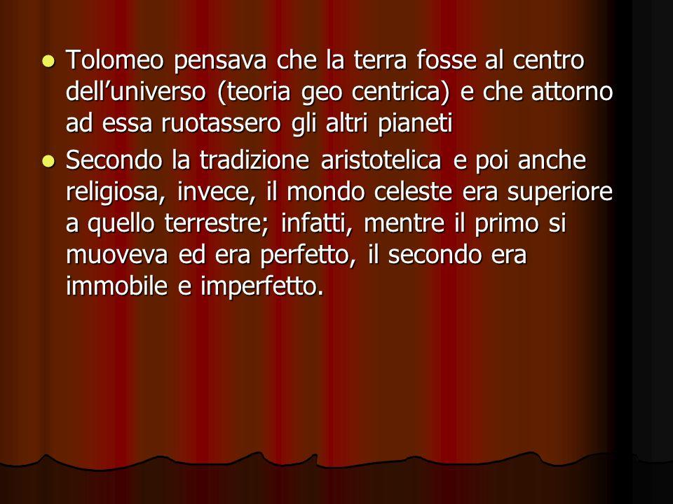Tolomeo pensava che la terra fosse al centro dell'universo (teoria geo centrica) e che attorno ad essa ruotassero gli altri pianeti