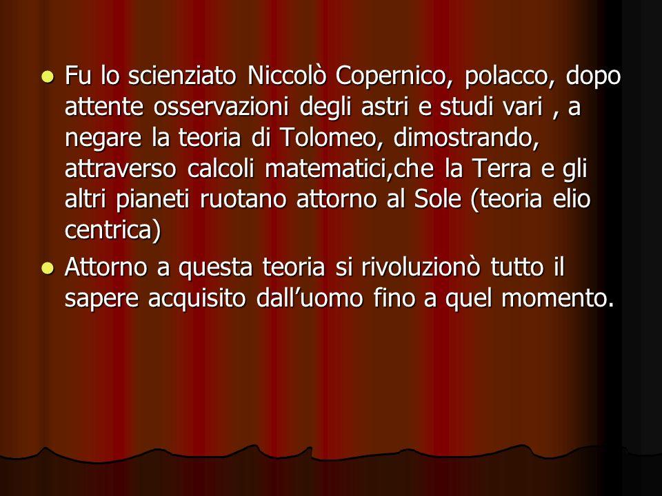 Fu lo scienziato Niccolò Copernico, polacco, dopo attente osservazioni degli astri e studi vari , a negare la teoria di Tolomeo, dimostrando, attraverso calcoli matematici,che la Terra e gli altri pianeti ruotano attorno al Sole (teoria elio centrica)