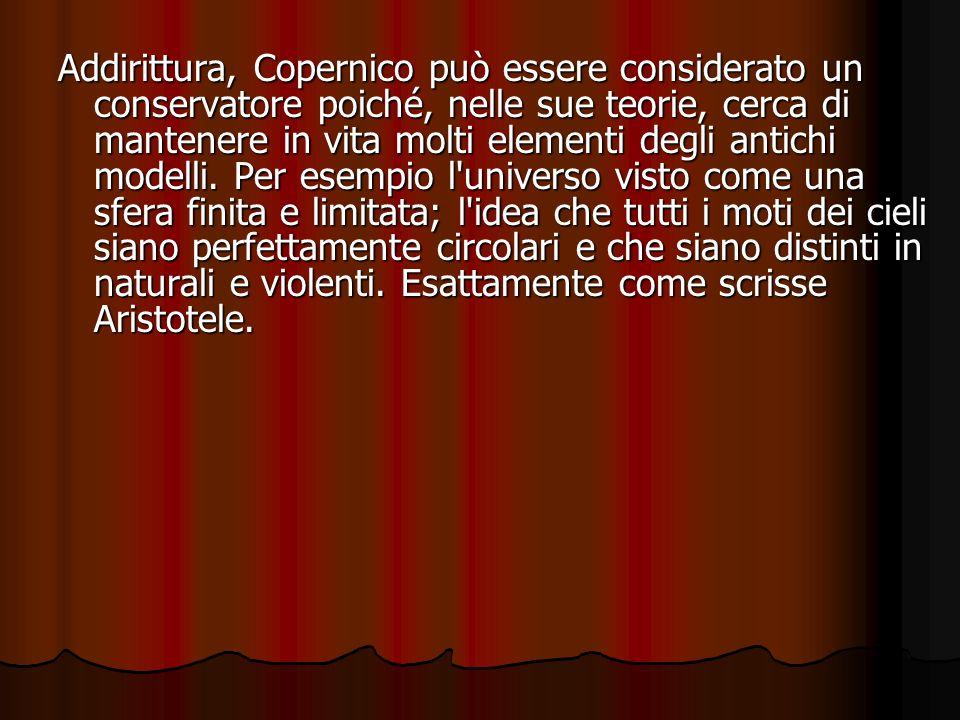 Addirittura, Copernico può essere considerato un conservatore poiché, nelle sue teorie, cerca di mantenere in vita molti elementi degli antichi modelli.