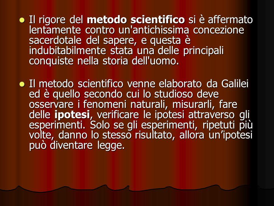 Il rigore del metodo scientifico si è affermato lentamente contro un antichissima concezione sacerdotale del sapere, e questa è indubitabilmente stata una delle principali conquiste nella storia dell uomo.