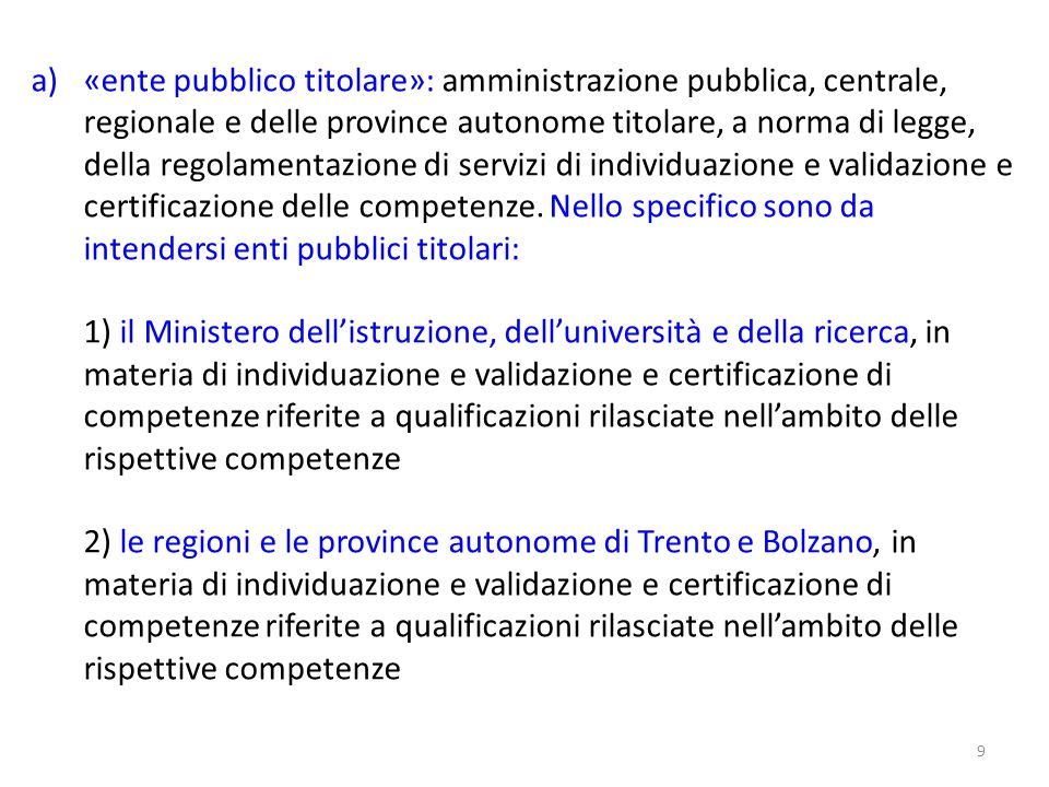 «ente pubblico titolare»: amministrazione pubblica, centrale, regionale e delle province autonome titolare, a norma di legge, della regolamentazione di servizi di individuazione e validazione e certificazione delle competenze. Nello specifico sono da intendersi enti pubblici titolari: