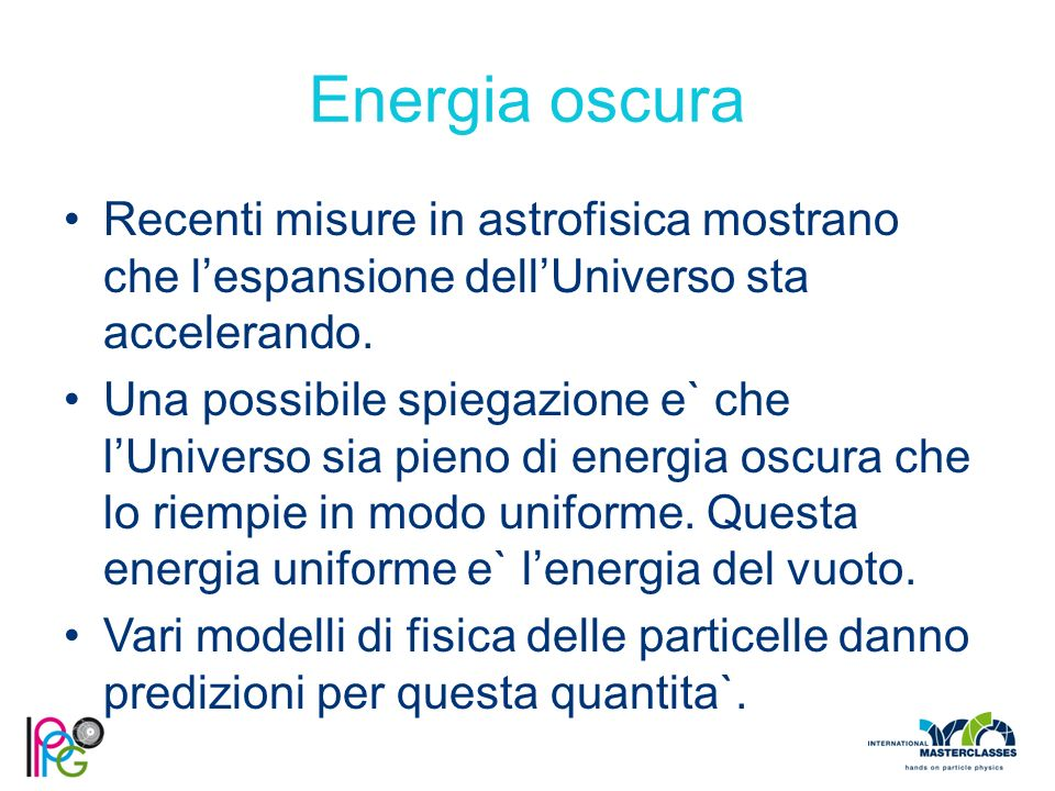 Energia oscura Recenti misure in astrofisica mostrano che l'espansione dell'Universo sta accelerando.