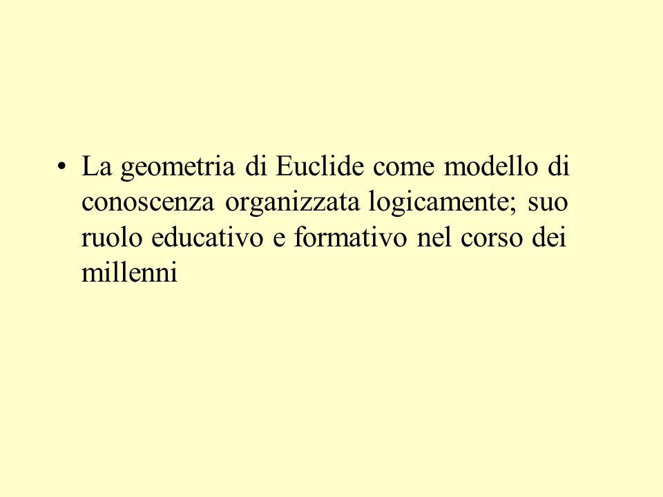 La geometria di Euclide come modello di conoscenza organizzata logicamente; suo ruolo educativo e formativo nel corso dei millenni