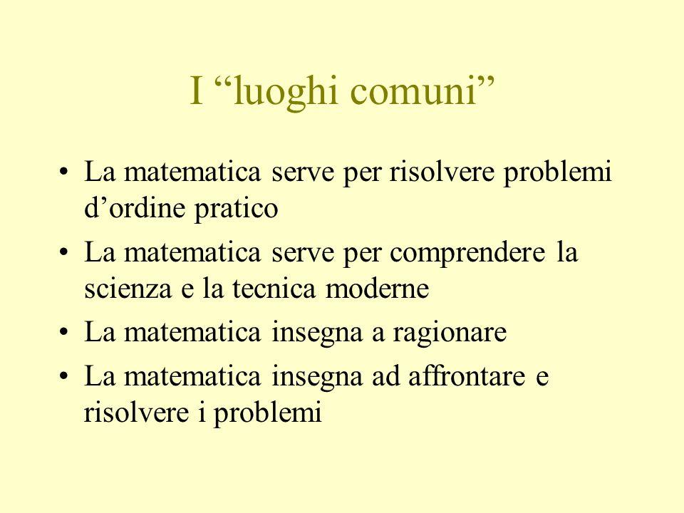 I luoghi comuni La matematica serve per risolvere problemi d'ordine pratico. La matematica serve per comprendere la scienza e la tecnica moderne.