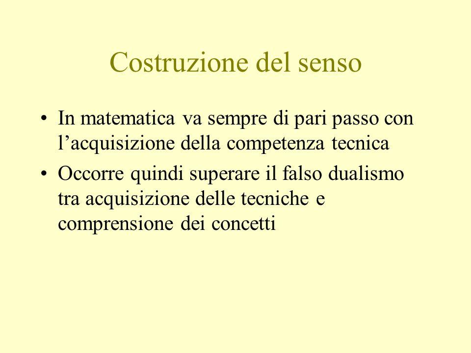 Costruzione del senso In matematica va sempre di pari passo con l'acquisizione della competenza tecnica.