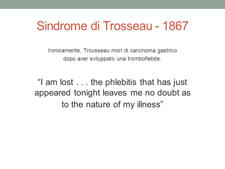 Sindrome di Trosseau - 1867 Ironicamente, Trousseau morì di carcinoma gastrico. dopo aver sviluppato una tromboflebite.