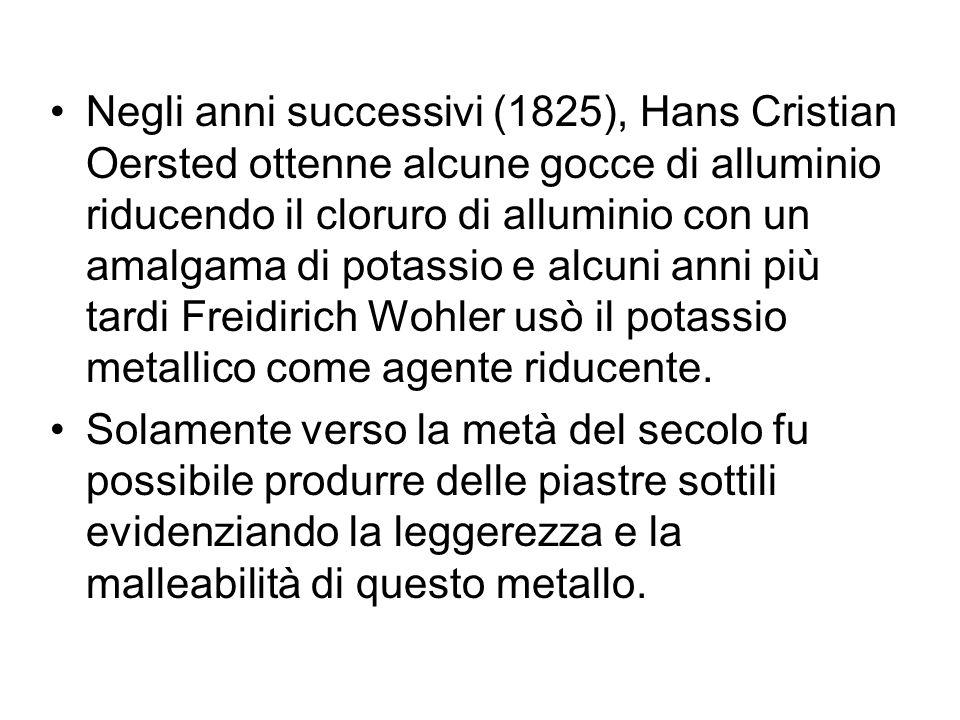 Negli anni successivi (1825), Hans Cristian Oersted ottenne alcune gocce di alluminio riducendo il cloruro di alluminio con un amalgama di potassio e alcuni anni più tardi Freidirich Wohler usò il potassio metallico come agente riducente.