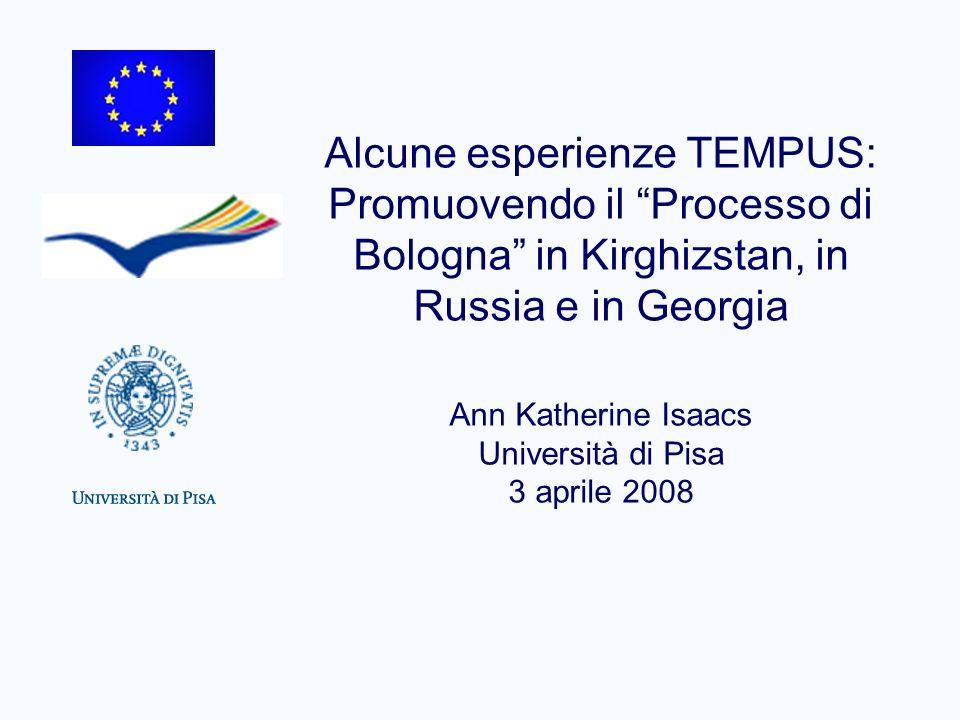 Alcune esperienze TEMPUS: Promuovendo il Processo di Bologna in Kirghizstan, in Russia e in Georgia Ann Katherine Isaacs Università di Pisa 3 aprile 2008