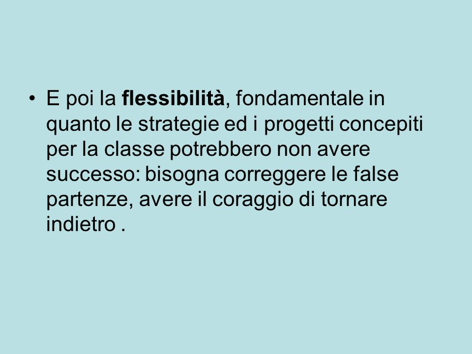 E poi la flessibilità, fondamentale in quanto le strategie ed i progetti concepiti per la classe potrebbero non avere successo: bisogna correggere le false partenze, avere il coraggio di tornare indietro .
