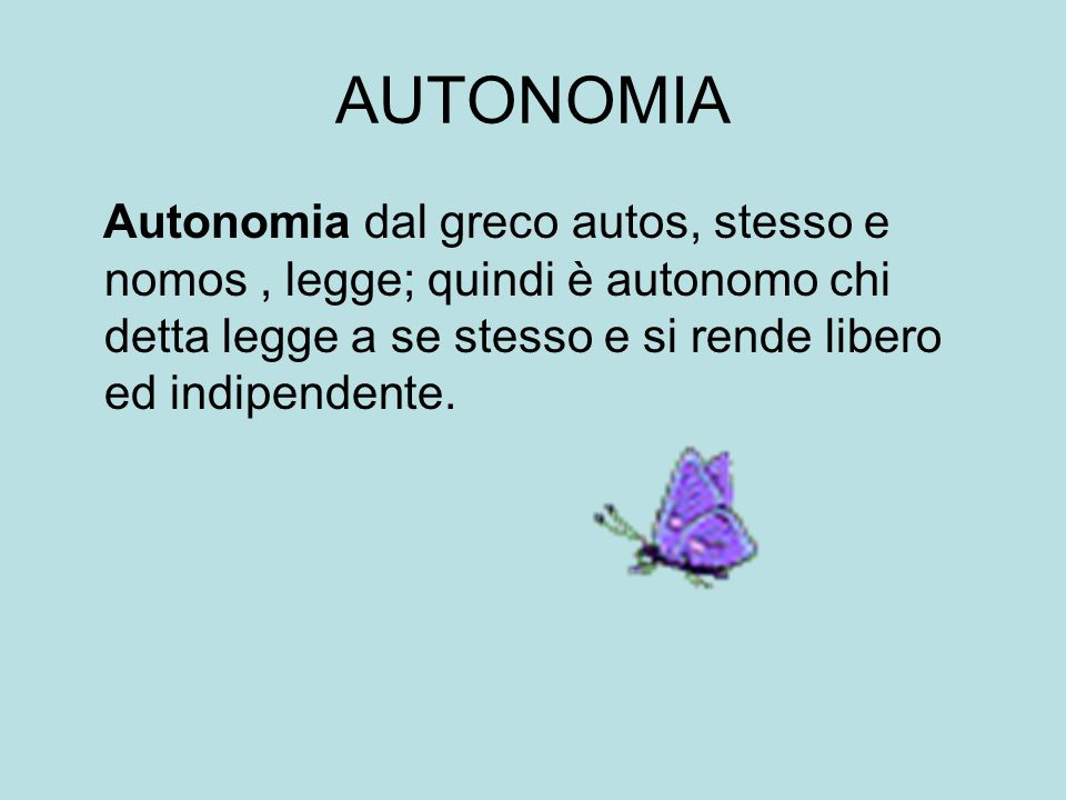 AUTONOMIA Autonomia dal greco autos, stesso e nomos , legge; quindi è autonomo chi detta legge a se stesso e si rende libero ed indipendente.