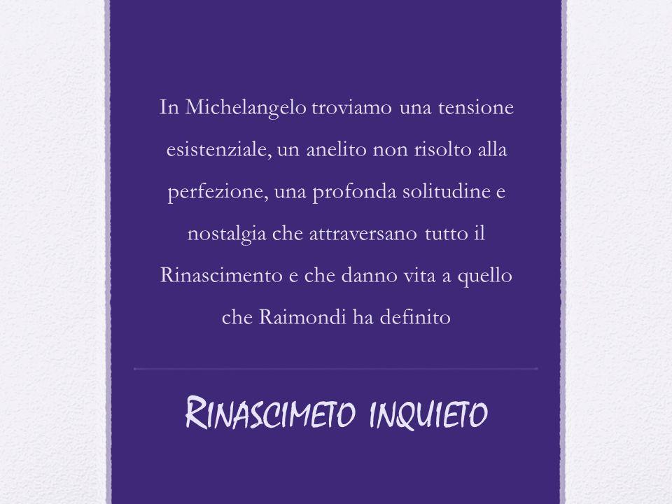 In Michelangelo troviamo una tensione esistenziale, un anelito non risolto alla perfezione, una profonda solitudine e nostalgia che attraversano tutto il Rinascimento e che danno vita a quello che Raimondi ha definito