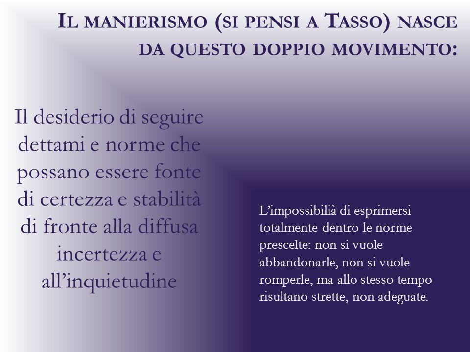 Il manierismo (si pensi a Tasso) nasce da questo doppio movimento: