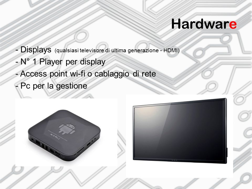Hardware - Displays (qualsiasi televisore di ultima generazione - HDMI) - N° 1 Player per display.