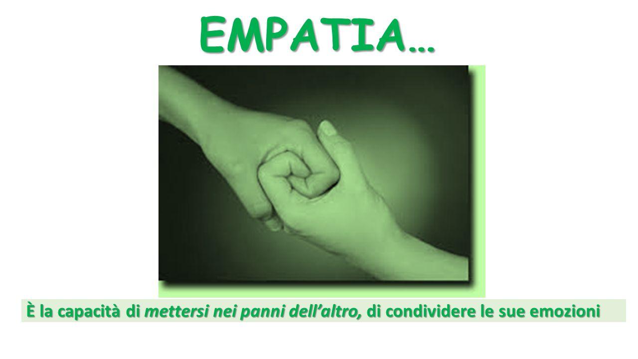 EMPATIA… È la capacità di mettersi nei panni dell'altro, di condividere le sue emozioni