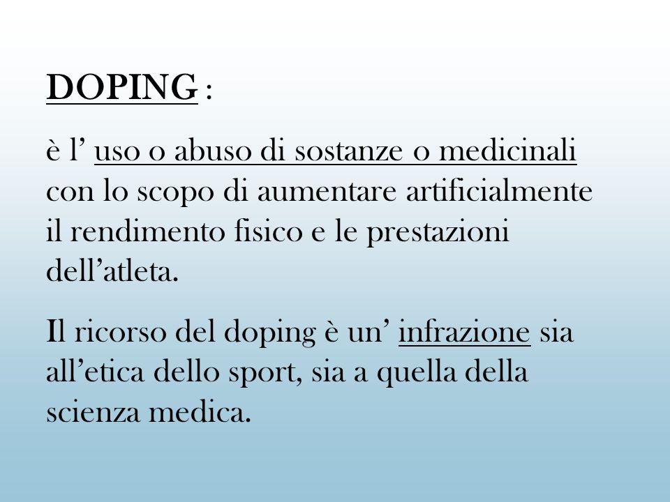 DOPING :è l' uso o abuso di sostanze o medicinali con lo scopo di aumentare artificialmente il rendimento fisico e le prestazioni dell'atleta.