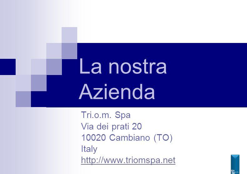 La nostra Azienda Tri.o.m. Spa Via dei prati 20 10020 Cambiano (TO)