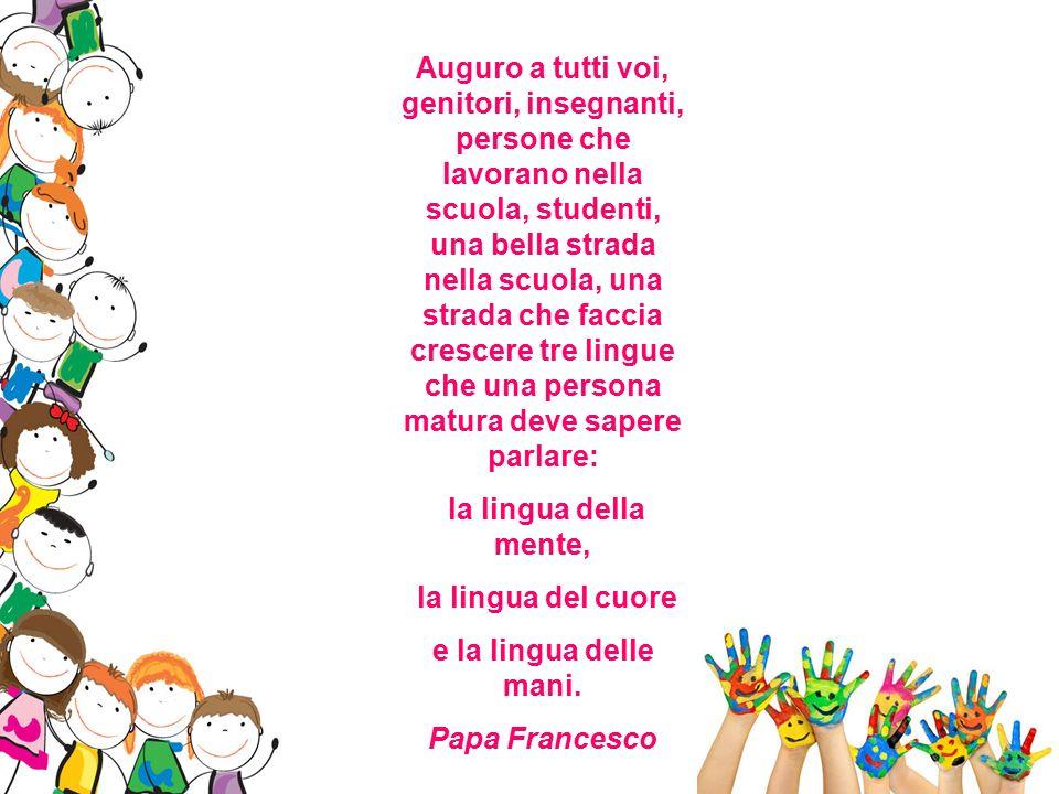 Auguro a tutti voi, genitori, insegnanti, persone che lavorano nella scuola, studenti, una bella strada nella scuola, una strada che faccia crescere tre lingue che una persona matura deve sapere parlare: