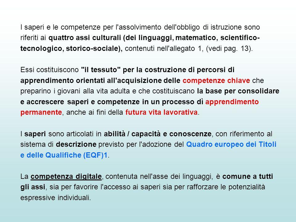 I saperi e le competenze per l assolvimento dell obbligo di istruzione sono riferiti ai quattro assi culturali (dei linguaggi, matematico, scientifico-tecnologico, storico-sociale), contenuti nell allegato 1, (vedi pag. 13).