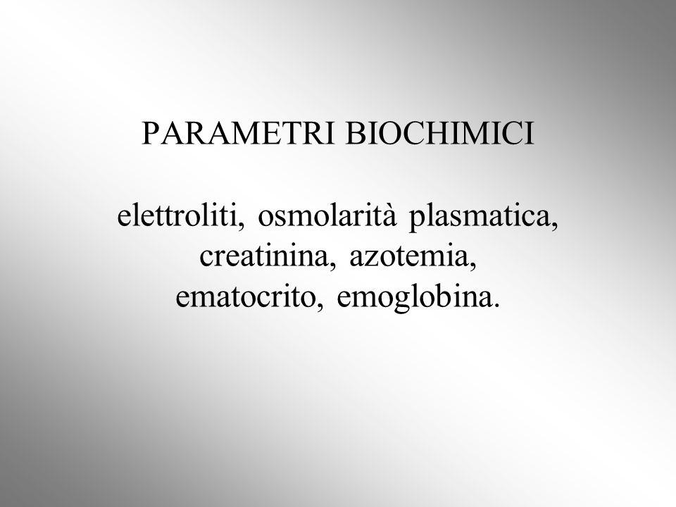 PARAMETRI BIOCHIMICI elettroliti, osmolarità plasmatica, creatinina, azotemia, ematocrito, emoglobina.