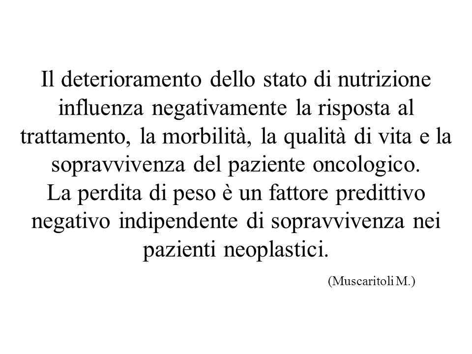 Il deterioramento dello stato di nutrizione influenza negativamente la risposta al trattamento, la morbilità, la qualità di vita e la sopravvivenza del paziente oncologico.