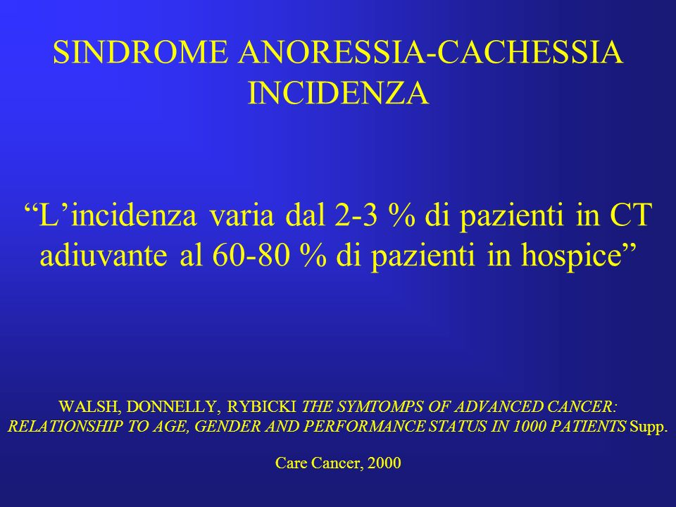 SINDROME ANORESSIA-CACHESSIA INCIDENZA L'incidenza varia dal 2-3 % di pazienti in CT adiuvante al 60-80 % di pazienti in hospice WALSH, DONNELLY, RYBICKI THE SYMTOMPS OF ADVANCED CANCER: RELATIONSHIP TO AGE, GENDER AND PERFORMANCE STATUS IN 1000 PATIENTS Supp.