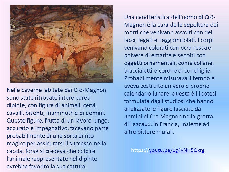 Una caratteristica dell'uomo di Crô-Magnon è la cura della sepoltura dei morti che venivano avvolti con dei lacci, legati e raggomitolati. I corpi venivano colorati con ocra rossa e polvere di ematite e sepolti con oggetti ornamentali, come collane, braccialetti e corone di conchiglie. Probabilmente misurava il tempo e aveva costruito un vero e proprio calendario lunare: questa è l'ipotesi formulata dagli studiosi che hanno analizzato le figure lasciate da uomini di Cro Magnon nella grotta di Lascaux, in Francia, insieme ad altre pitture murali.