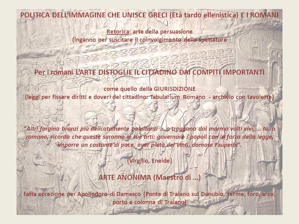 POLITICA DELL'IMMAGINE CHE UNISCE GRECI (Età tardo ellenistica) E I ROMANI Retorica: arte della persuasione (inganno per suscitare il coinvolgimento dello spettatore Per i romani L'ARTE DISTOGLIE IL CITTADINO DAI COMPITI IMPORTANTI come quello della GIURISDIZIONE (leggi per fissare diritti e doveri del cittadino: Tabularium Romano - archivio con tavolette) Altri forgino bronzi più delicatamente palpitanti … o traggano dal marmo volti vivi; … tu, o romano, ricorda che queste saranno le tue arti: governare i popoli con la forza della legge, imporre un costume di pace, aver pietà dei vinti, domare i superbi .