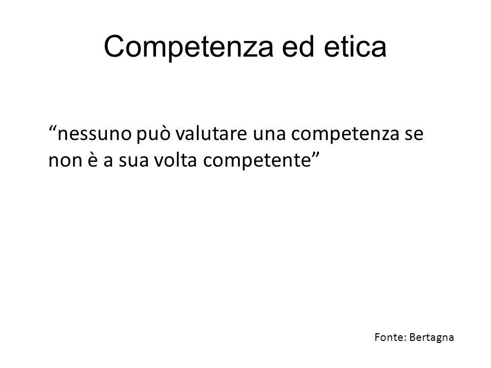 Competenza ed etica nessuno può valutare una competenza se non è a sua volta competente Fonte: Bertagna.