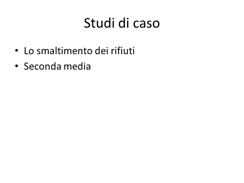 Studi di caso Lo smaltimento dei rifiuti Seconda media