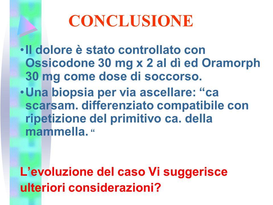 CONCLUSIONE Il dolore è stato controllato con Ossicodone 30 mg x 2 al dì ed Oramorph 30 mg come dose di soccorso.
