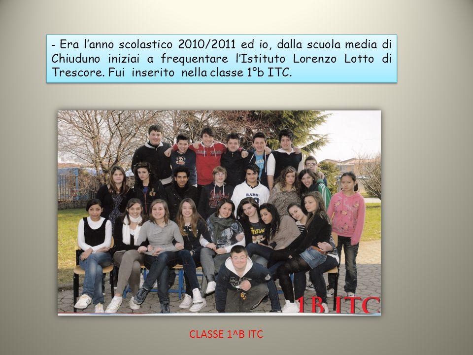 - Era l'anno scolastico 2010/2011 ed io, dalla scuola media di Chiuduno iniziai a frequentare l'Istituto Lorenzo Lotto di Trescore. Fui inserito nella classe 1°b ITC.