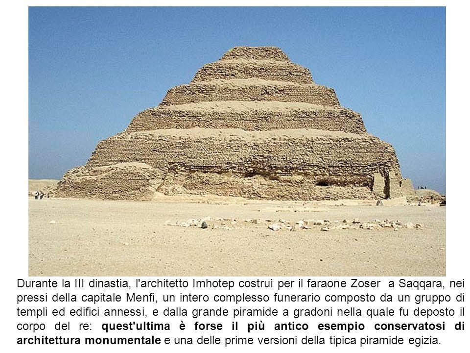 Durante la III dinastia, l architetto Imhotep costruì per il faraone Zoser a Saqqara, nei pressi della capitale Menfi, un intero complesso funerario composto da un gruppo di templi ed edifici annessi, e dalla grande piramide a gradoni nella quale fu deposto il corpo del re: quest ultima è forse il più antico esempio conservatosi di architettura monumentale e una delle prime versioni della tipica piramide egizia.