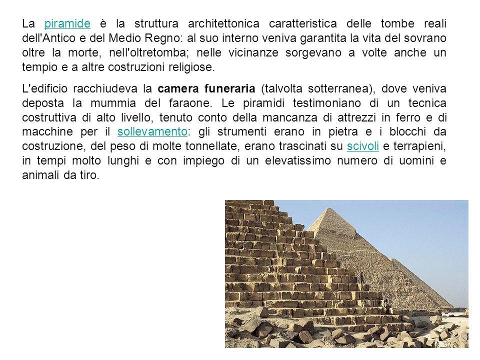 La piramide è la struttura architettonica caratteristica delle tombe reali dell Antico e del Medio Regno: al suo interno veniva garantita la vita del sovrano oltre la morte, nell oltretomba; nelle vicinanze sorgevano a volte anche un tempio e a altre costruzioni religiose.