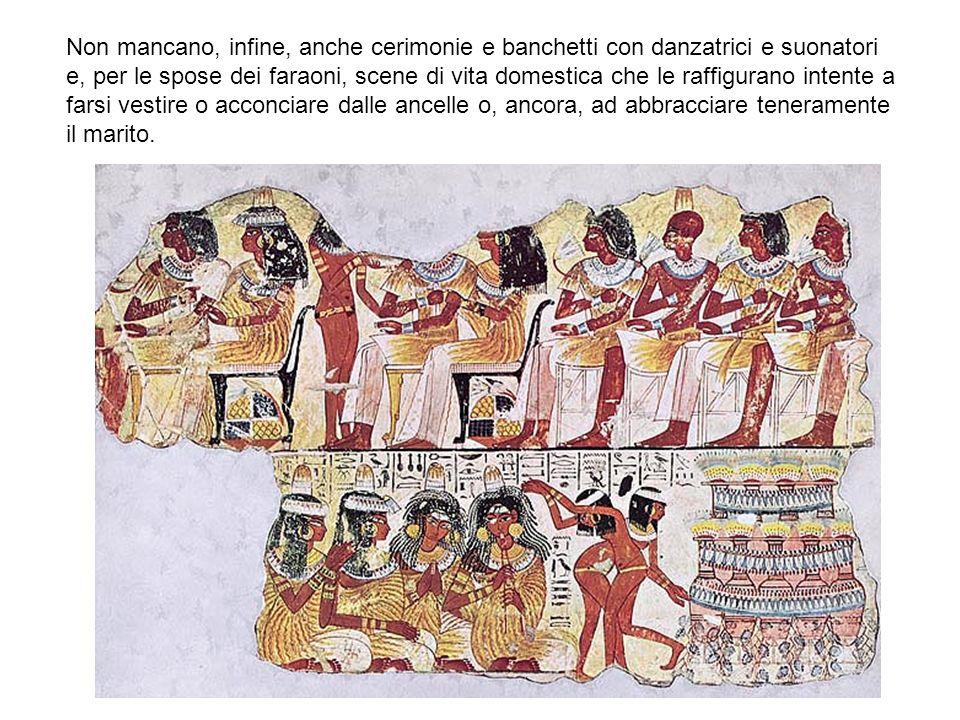 Non mancano, infine, anche cerimonie e banchetti con danzatrici e suonatori e, per le spose dei faraoni, scene di vita domestica che le raffigurano intente a farsi vestire o acconciare dalle ancelle o, ancora, ad abbracciare teneramente il marito.