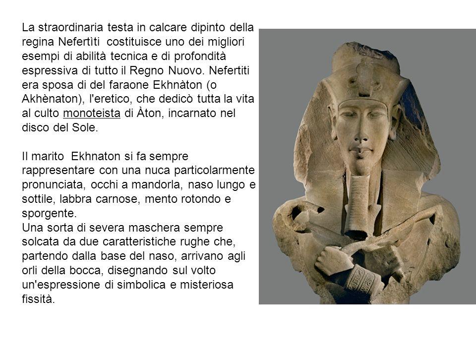 La straordinaria testa in calcare dipinto della regina Nefertìti costituisce uno dei migliori esempi di abilità tecnica e di profondità espressiva di tutto il Regno Nuovo. Nefertiti era sposa di del faraone Ekhnàton (o Akhènaton), l eretico, che dedicò tutta la vita al culto monoteista di Àton, incarnato nel disco del Sole.