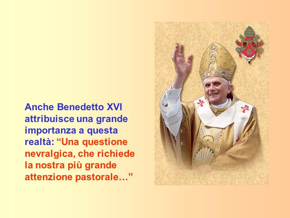 Anche Benedetto XVI attribuisce una grande importanza a questa realtà: Una questione nevralgica, che richiede la nostra più grande attenzione pastorale…