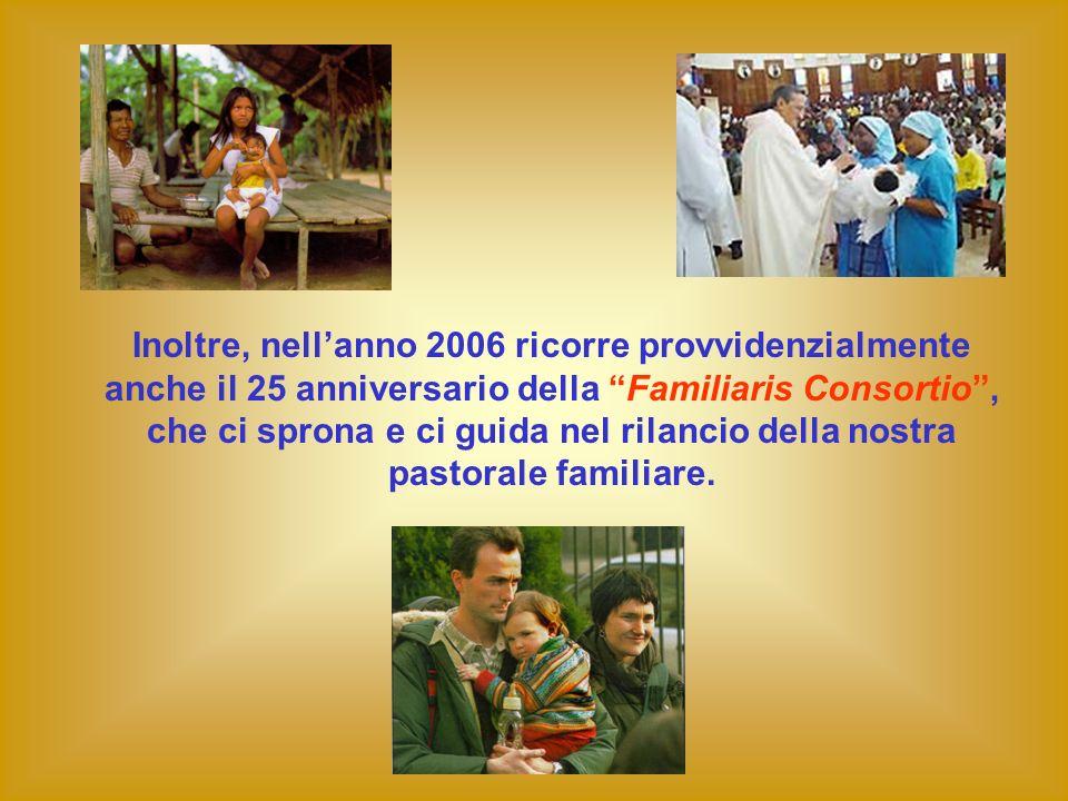 Inoltre, nell'anno 2006 ricorre provvidenzialmente anche il 25 anniversario della Familiaris Consortio , che ci sprona e ci guida nel rilancio della nostra pastorale familiare.
