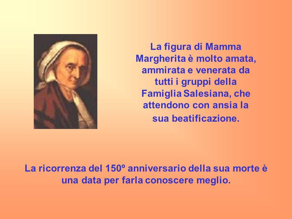 La figura di Mamma Margherita è molto amata, ammirata e venerata da tutti i gruppi della Famiglia Salesiana, che attendono con ansia la sua beatificazione.