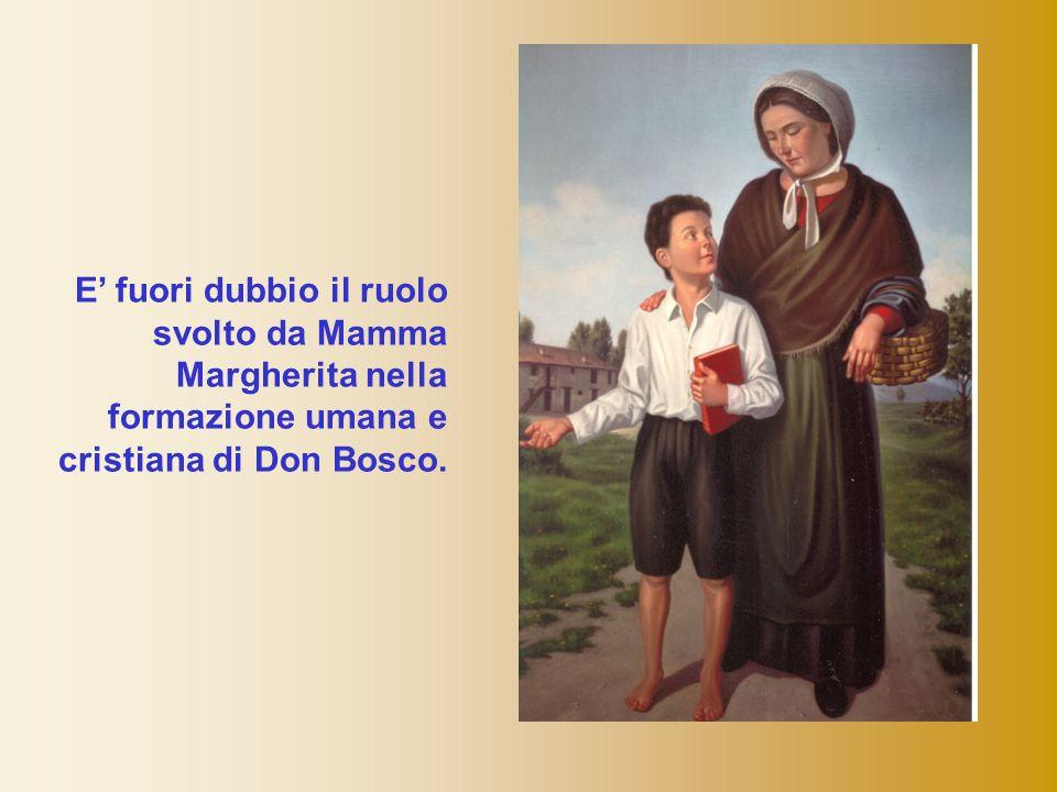 E' fuori dubbio il ruolo svolto da Mamma Margherita nella formazione umana e cristiana di Don Bosco.