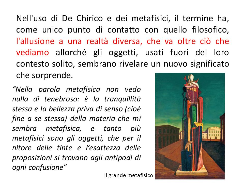 Nell uso di De Chirico e dei metafisici, il termine ha, come unico punto di contatto con quello filosofico, l allusione a una realtà diversa, che va oltre ciò che vediamo allorché gli oggetti, usati fuori del loro contesto solito, sembrano rivelare un nuovo significato che sorprende.