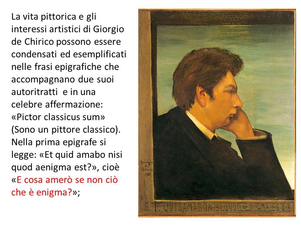 La vita pittorica e gli interessi artistici di Giorgio de Chirico possono essere condensati ed esemplificati nelle frasi epigrafiche che accompagnano due suoi autoritratti e in una celebre affermazione: «Pictor classicus sum» (Sono un pittore classico).