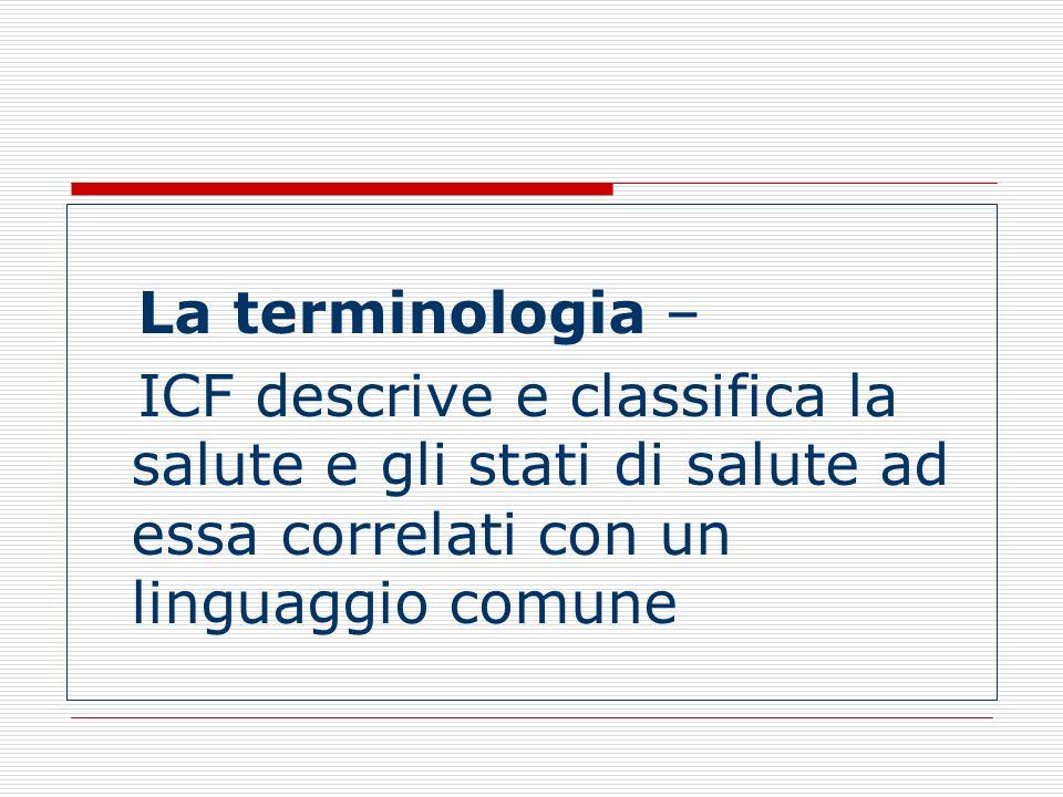 La terminologia – ICF descrive e classifica la salute e gli stati di salute ad essa correlati con un linguaggio comune.