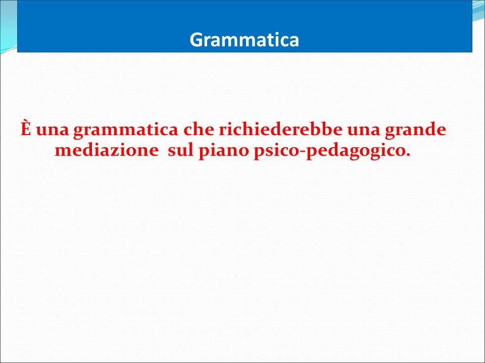 Grammatica È una grammatica che richiederebbe una grande mediazione sul piano psico-pedagogico.