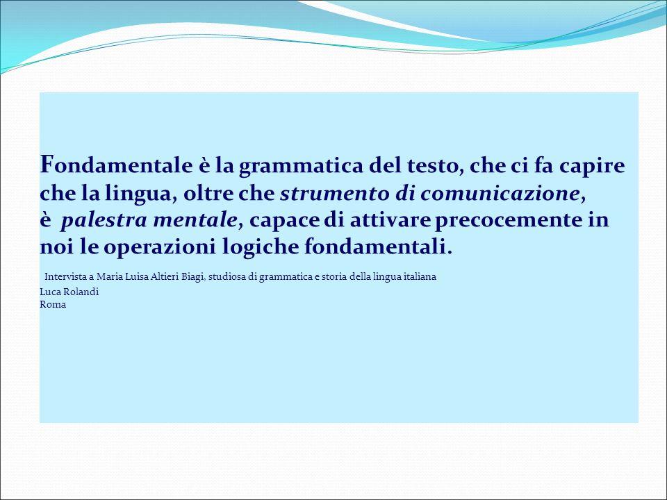 Fondamentale è la grammatica del testo, che ci fa capire che la lingua, oltre che strumento di comunicazione, è palestra mentale, capace di attivare precocemente in noi le operazioni logiche fondamentali.